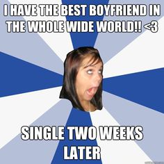 I know this girl. And a day after the break up, it starts all over again. Annoying as hell.