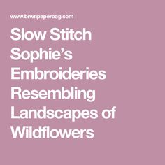 Slow Stitch Sophie's Embroideries Resembling Landscapes of Wildflowers