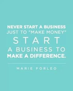 """Never start a business just to 'make money.' Start a business to make a difference."" I just love a quote from Marie Forleo!"