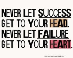 """""""Never let success get to your head. Never let failure get to your heart."""" @aofwe"""