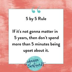 5 by 5 Rule If it's not gonna matter in 5 years, then don't spend more than 5 minutes being upset about it.