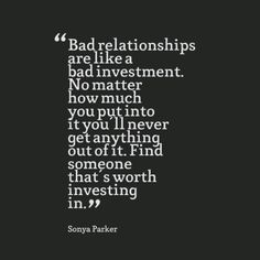 Bad relationships are like a bad investment. No matter how much you put into it you'll never get anything out of it. Find someone that's worth investing in. - Sonya Parker