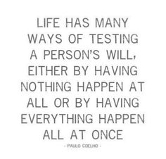 Life has many ways of testing a person's will. Either by having nothing happen at all or by having everything happen all at once.