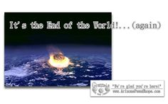 The End of the World is apparently an annual event on this planet as it seems that EVERY year some prognosticator has figured out that the EXACT end of the world will be [ Fill in the date ] of this year!    Really…