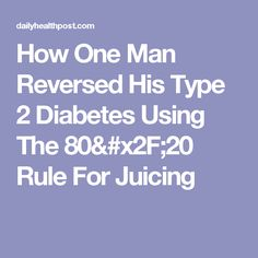 How One Man Reversed His Type 2 Diabetes Using The 80/20 Rule For Juicing