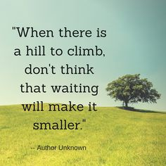 When there's a hill to climb, don't think waiting will make it smaller.