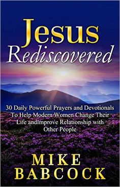 """""""Jesus Rediscovered"""" is a book filled with insight into prayers and their power. Penned down by popular spiritual and religious author Mike Babcock, """"Jesus Rediscovered"""" aims at helping modern women find peace and tranquility in their stressful lives through the means of prayer and worship. - Kindle edition by Mike Babcock. Religion & Spirituality Kindle eBooks @ ."""