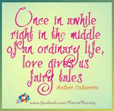 'Once in awhile right in the middle of an ordinary life, love gives us fairy tales.'  Author: Unknown