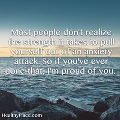 Quote on anxiety:  Most people don't realize the strength it takes to pull yourself out of an anxiety attack. So if you've ever done that, I'm proud of you. www.HealthyPlace.com