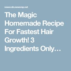 The Magic Homemade Recipe For Fastest Hair Growth! 3 Ingredients Only…