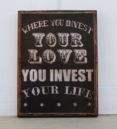 """Mumford & Sons Lyric- Where you invest your love, you invest your life.- 12' x 16"""" typography sign. $54.00, via Etsy."""
