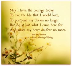 May I have the courage today To live the life that I would love