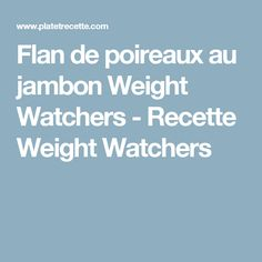 Flan de poireaux au jambon Weight Watchers - Recette Weight Watchers