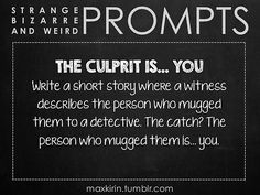 ✐ DAILY WEIRD PROMPT✐  THE CULPRIT IS… YOU Write a short story where a witness describes the person who mugged them to a detective. The catch? The person who mugged them is… you.  Want more writerly content? Followmaxkirin.tumblr.com!