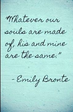 Cathy, Wuthering Heights.  I love this quote...