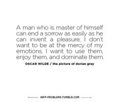 A man who is a master of himself can end a sorrow as easily as he can invent a pleasure. I don't want to be at the mercy of my emotions. I want to use them, enjoy them, and dominate them. - Oscar Wilde