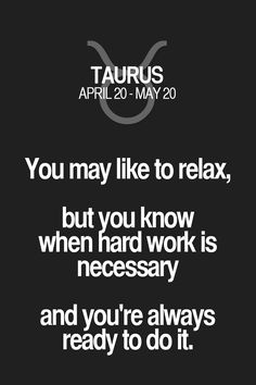 You may like to relax, but you know when hard work is necessary and you're always ready to do it. Taurus | Taurus Quotes | Taurus Horoscope | Taurus Zodiac Signs