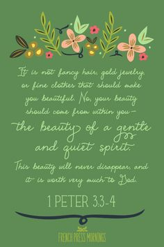 It is not fancy hair, gold jewellery, or fine clothes that should make you beautiful. No, your beauty should come from within you - the beauty of a gentle and quiet spirit. This beauty will never disappear, and it is worth very much to God - 1 Peter 3:3-4