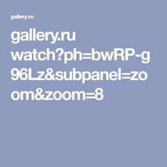 gallery.ru watch?ph=bwRP-g96Lz&subpanel=zoom&zoom=8