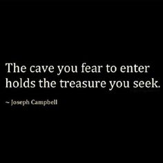 Oh my goodness!!!  I ❤️ this!! The cave you fear to enter holds the treasure you seek...Joseph Campbell