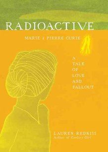 Radioactive  Marie & Pierre Curie: A Tale of Love & Fallout    by Lauren Redniss