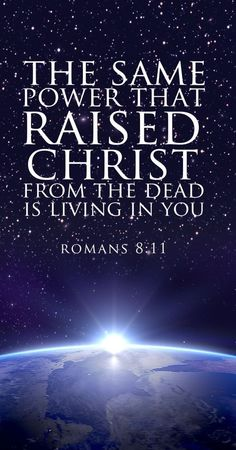 And if the Spirit of him who raised Jesus from the dead is living in you, he who raised Christ from the dead will also give life to your mortal bodies because of his Spirit who lives in you. (Romans 8:11 NIV)