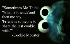 "sometimes me think, ""what is friend?"" and then me say, ""friend is someone to share the last cookie with."""