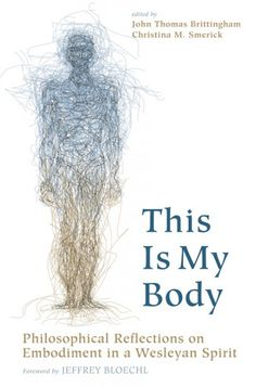 This Is My Body (Philosophical Reflections on Embodiment in a Wesleyan Spirit; EDITED BY John Thomas Brittingham, Christina M. Smerick; FOREWORD BY Jeffrey Bloechl; Imprint: Pickwick Publications). The body of Christ. The body of the anorexic. The altered body. The mutilated body. The Eucharist. Canonical Western thought has had an uneasy relationship with the flesh from Plato forward. Western philosophy has spent its time dwelling upon ideation, perception, cognition, and recollection…