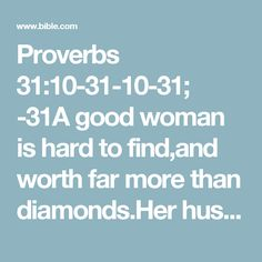 Proverbs 31:10-31-10-31; -31A good woman is hard to find,and worth far more than diamonds.Her husband trusts her without reserve,and never has reason to regret it.Never spiteful, she treats him generouslyall her life long.She shops around for the best yarns and cottons,and enjoys knitting and sewing.She's like a trading ship that sails to faraway placesand brings back exotic surprises.She's up before dawn, preparing breakfastfor her family and organizing her day.She looks ...