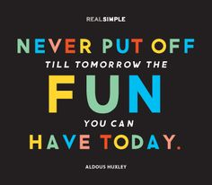 """""""Never put off till tomorrow the fun you can have today."""" —Aldous Huxley #quotes"""