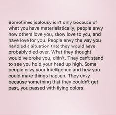 Never become jealous over anyone. Be happy with yourself. You're life will start falling into place. Negativity is such a life sucking feeling.