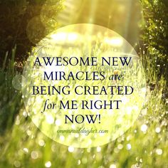 Awesome new miracles are being created for me right now!