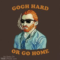 Gogh Hard Or Go Home T-Shirt Designed by dumbshirts   #TCRZZ #VanGogh