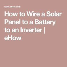 How to Wire a Solar Panel to a Battery to an Inverter | eHow