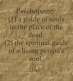 Psychopomp: (1) a guide of souls to the place of the dead. (2) the spiritual guide of a living person's soul.