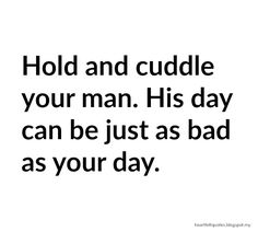 So true... Hold and cuddle your man. His day can be just as bad as your day.