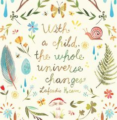 With a child, the whole universe changes.  Katie Daisy