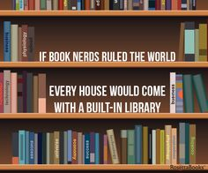 If book nerds ruled the world, every house would come with a built-in library. (Not to mention, the world would be a lot smarter!)