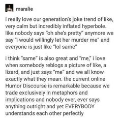 """U i really love our generation's joke trend of like, very calm but incredibly inflated hyperbole. like nobody says """"oh she's pretty"""" anymore we say """"i would willingly let her murder me"""" and everyone is just like """"lol same"""" i think """"same"""" is also great and Funny Quotes, Funny Memes, Hilarious, Jokes, Lgbt Memes, Steven Universe, Teen Posts, Teenager Posts, Clean Memes"""