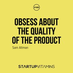Obsess about the quality of the product. -Sam Altman
