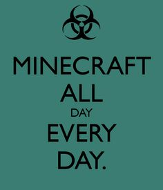 MINECRAFT ALL DAY EVERY DAY. - KEEP CALM AND CARRY ON Image Generator - brought to you by the Ministry of Information