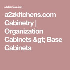 a2zkitchens.com Cabinetry | Organization Cabinets > Base Cabinets