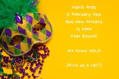 Mardi Gras is February 13th. But New Orleans is open year around!