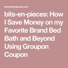 bits-en-pieces: How I Save Money on my Favorite Brand Bed Bath and Beyond Using Groupon Coupon