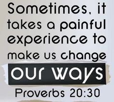 Sometimes, it takes a painful experience to make us change our ways. Don't be stubborn or you'll have to repeat the lesson.