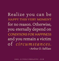 Realize you can be happy this very moment for no reason. Otherwise, you eternally depend on conditions for happiness and you remain a victim of circumstances. - Arthur D. Saftlass