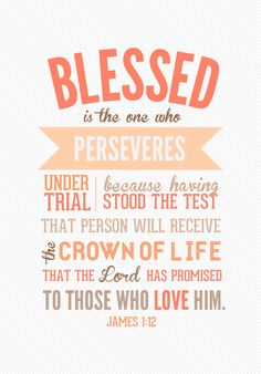 """James 1:12 """"Blessed is the one who perseveres under trial because having stood the test that person will receive the crown of life that the Lord has promised to those who love him."""""""