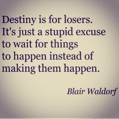 «Destiny is for losers. It´s just a stupid excuse to wait for things to happen instead of making them happen.» Blair Waldorf