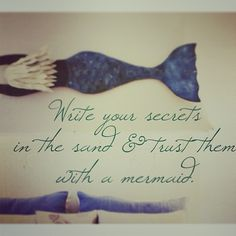"""""""Write your secrets in the sand and trust them with a mermaid."""""""