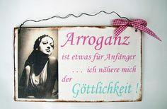 Ein  Dekoschild  zum Verschenken für die beste Freundin als Geburtstagsgeschenk oder einfach zum selber behalten.   *Arroganz ist etwas für Anfänger - ich nähere mich der Göttlichkeit*   Nur...